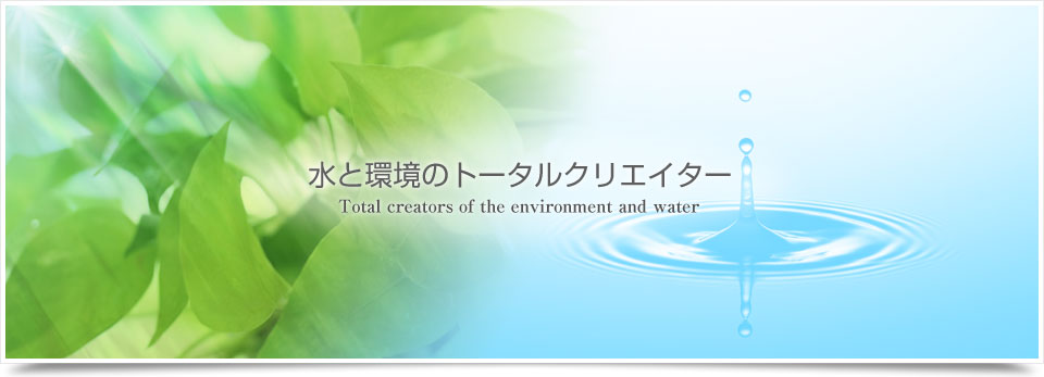 水と環境のトータルクリエーター Total creators of the environment and water